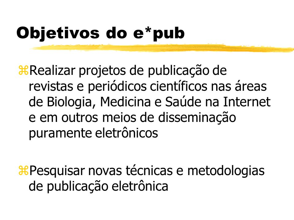 Objetivos do e*pub zRealizar projetos de publicação de revistas e periódicos científicos nas áreas de Biologia, Medicina e Saúde na Internet e em outros meios de disseminação puramente eletrônicos zPesquisar novas técnicas e metodologias de publicação eletrônica