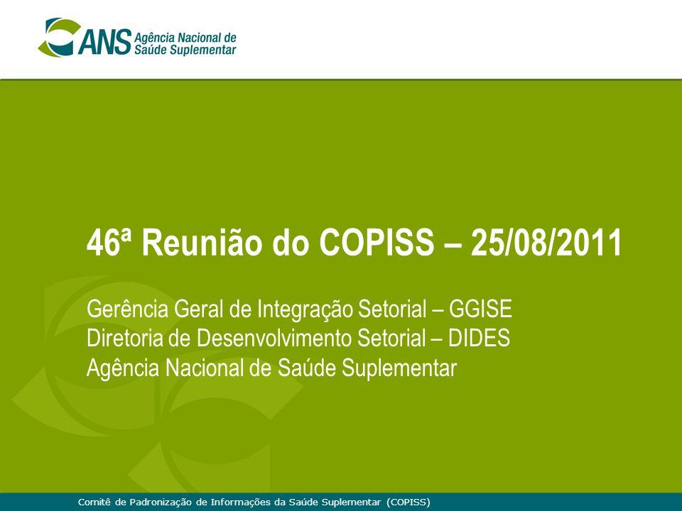 Comitê de Padronização de Informações da Saúde Suplementar (COPISS) 46ª Reunião do COPISS – 25/08/2011 Gerência Geral de Integração Setorial – GGISE D
