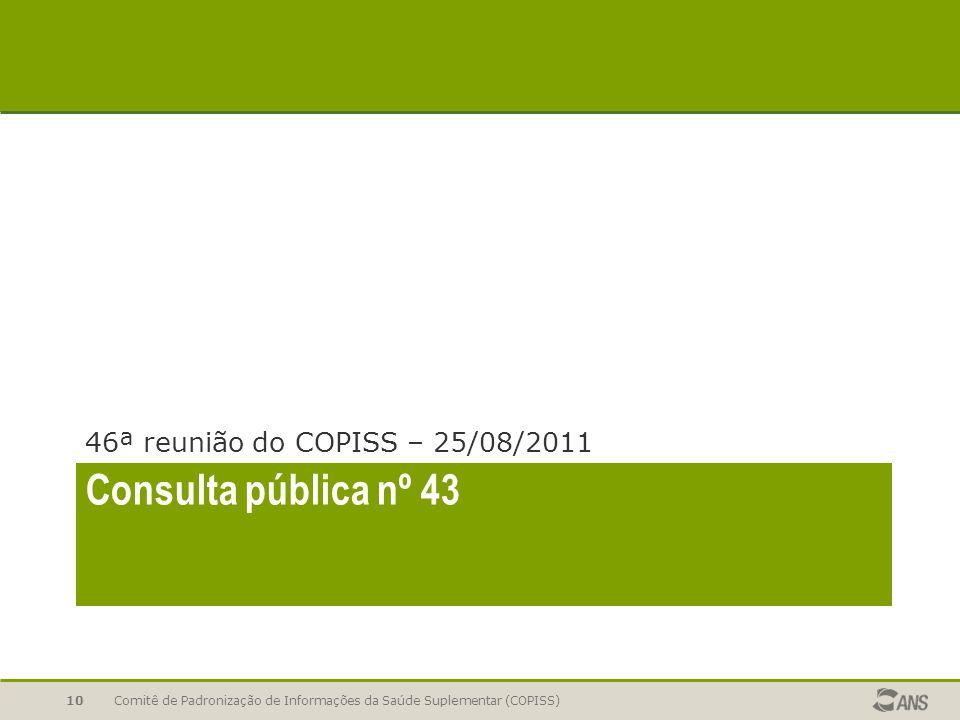 Consulta pública nº 43 46ª reunião do COPISS – 25/08/2011 Comitê de Padronização de Informações da Saúde Suplementar (COPISS)10