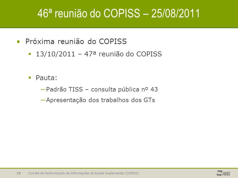 Comitê de Padronização de Informações da Saúde Suplementar (COPISS)19 46ª reunião do COPISS – 25/08/2011 Próxima reunião do COPISS  13/10/2011 – 47ª reunião do COPISS  Pauta: —Padrão TISS – consulta pública nº 43 —Apresentação dos trabalhos dos GTs