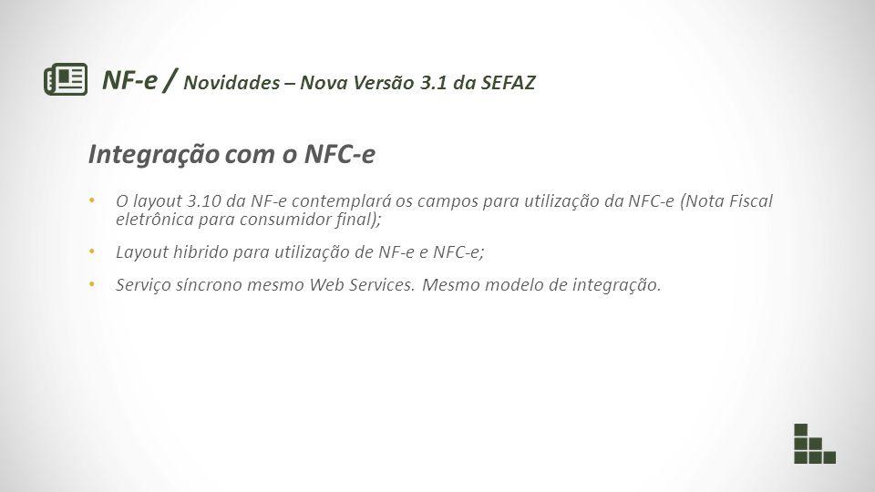 NF-e / Novidades – Nova Versão 3.1 da SEFAZ Integração com o NFC-e O layout 3.10 da NF-e contemplará os campos para utilização da NFC-e (Nota Fiscal eletrônica para consumidor final); Layout hibrido para utilização de NF-e e NFC-e; Serviço síncrono mesmo Web Services.