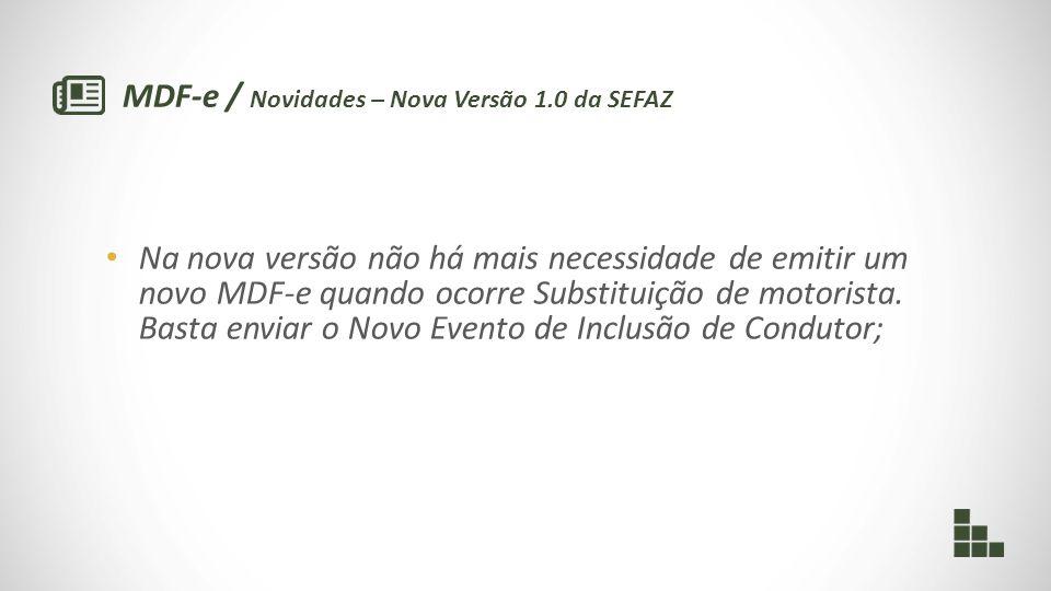 MDF-e / Novidades – Nova Versão 1.0 da SEFAZ Na nova versão não há mais necessidade de emitir um novo MDF-e quando ocorre Substituição de motorista. B