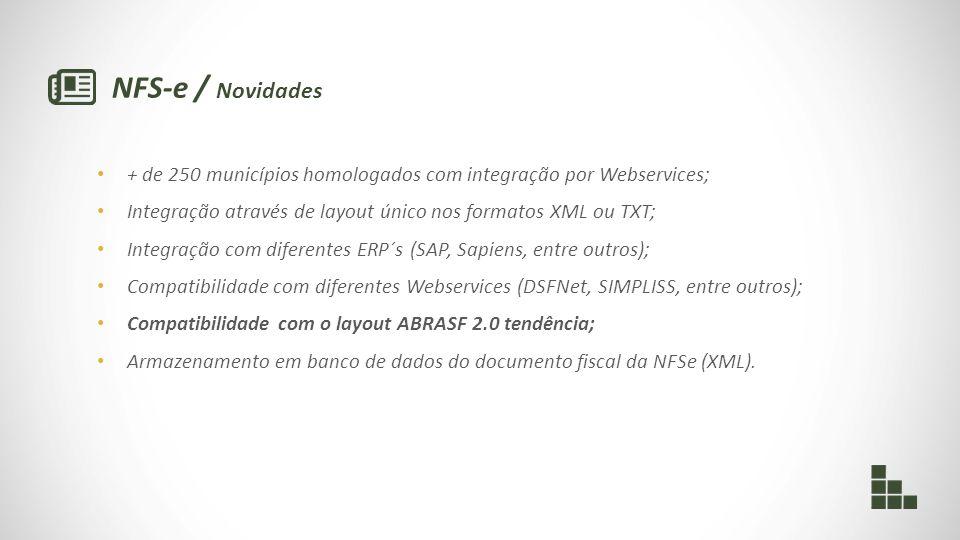 NFS-e / Novidades + de 250 municípios homologados com integração por Webservices; Integração através de layout único nos formatos XML ou TXT; Integração com diferentes ERP´s (SAP, Sapiens, entre outros); Compatibilidade com diferentes Webservices (DSFNet, SIMPLISS, entre outros); Compatibilidade com o layout ABRASF 2.0 tendência; Armazenamento em banco de dados do documento fiscal da NFSe (XML).