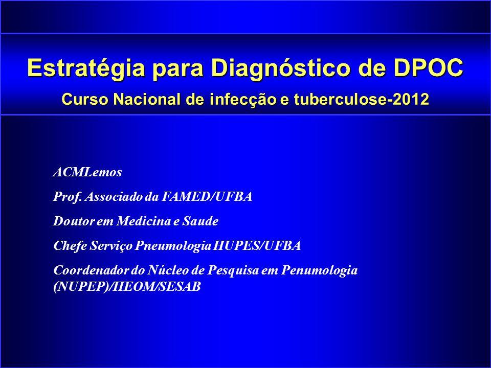 Estratégia para Diagnóstico de DPOC Curso Nacional de infecção e tuberculose-2012 ACMLemos Prof. Associado da FAMED/UFBA Doutor em Medicina e Saude Ch