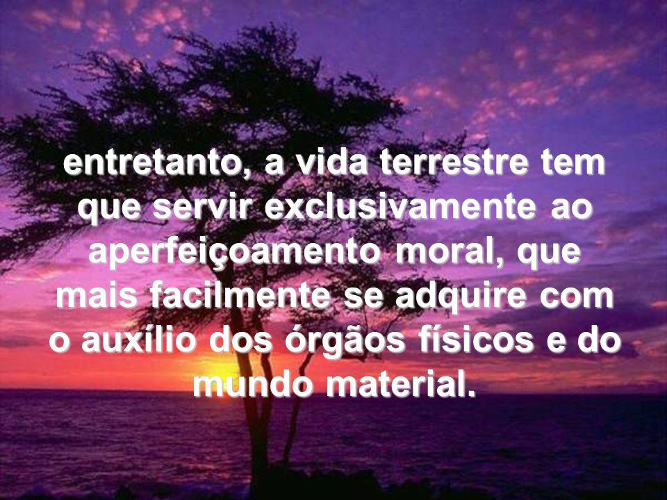 entretanto, a vida terrestre tem que servir exclusivamente ao aperfeiçoamento moral, que mais facilmente se adquire com o auxílio dos órgãos físicos e do mundo material.