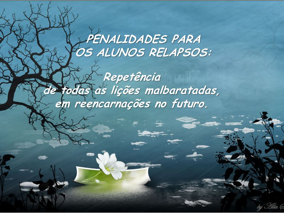 PENALIDADES PARA OS ALUNOS RELAPSOS: Repetência de todas as lições malbaratadas, em reencarnações no futuro.