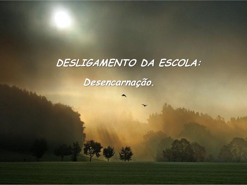 DESLIGAMENTO DA ESCOLA: Desencarnação.