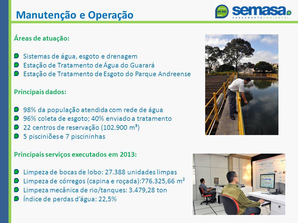 Manutenção e Operação Áreas de atuação: Sistemas de água, esgoto e drenagem Estação de Tratamento de Água do Guarará Estação de Tratamento de Esgoto do Parque Andreense Principais dados: 98% da população atendida com rede de água 96% coleta de esgoto; 40% enviado a tratamento 22 centros de reservação (102.900 m³) 5 pisciniões e 7 piscininhas Principais serviços executados em 2013: Limpeza de bocas de lobo: 27.388 unidades limpas Limpeza de córregos (capina e roçada):776.325,66 m² Limpeza mecânica de rio/tanques: 3.479,28 ton Índice de perdas d'água: 22,5%