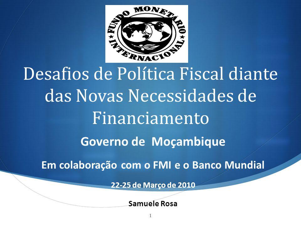 Desafios de Política Fiscal diante das Novas Necessidades de Financiamento Governo de Moçambique Em colaboração com o FMI e o Banco Mundial 22-25 de M