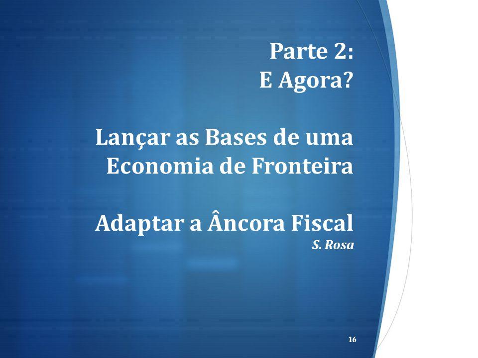 Parte 2: E Agora? Lançar as Bases de uma Economia de Fronteira Adaptar a Âncora Fiscal S. Rosa 16
