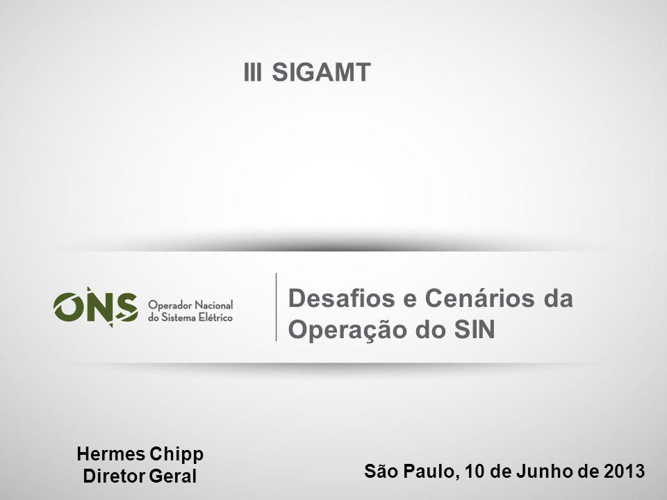 1 Desafios e Cenários da Operação do SIN São Paulo, 10 de Junho de 2013 Hermes Chipp Diretor Geral III SIGAMT