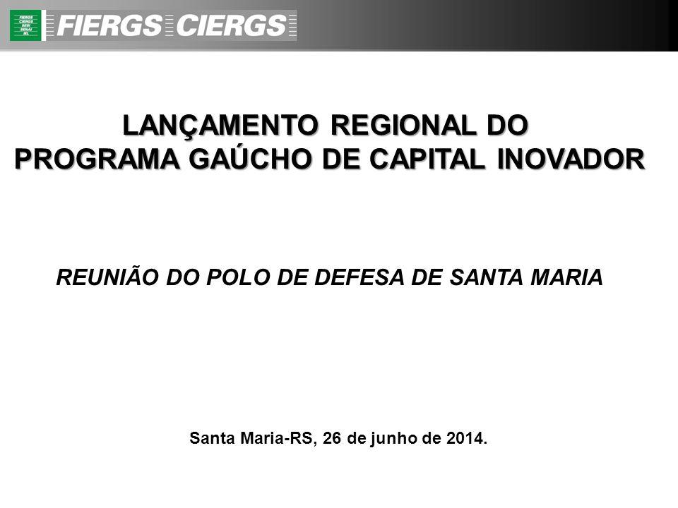 LANÇAMENTO REGIONAL DO PROGRAMA GAÚCHO DE CAPITAL INOVADOR REUNIÃO DO POLO DE DEFESA DE SANTA MARIA Santa Maria-RS, 26 de junho de 2014.