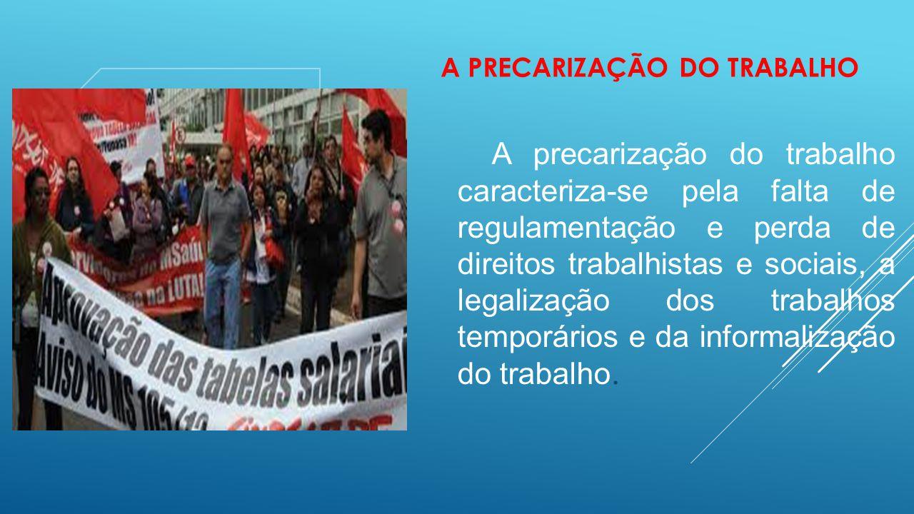 A PRECARIZAÇÃO DO TRABALHO A precarização do trabalho caracteriza-se pela falta de regulamentação e perda de direitos trabalhistas e sociais, a legali