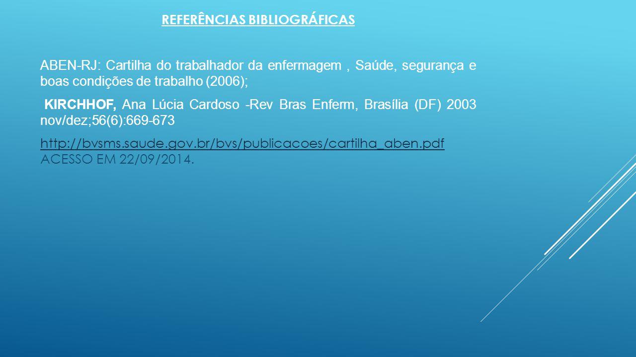 REFERÊNCIAS BIBLIOGRÁFICAS ABEN-RJ: Cartilha do trabalhador da enfermagem, Saúde, segurança e boas condições de trabalho (2006); KIRCHHOF, Ana Lúcia C
