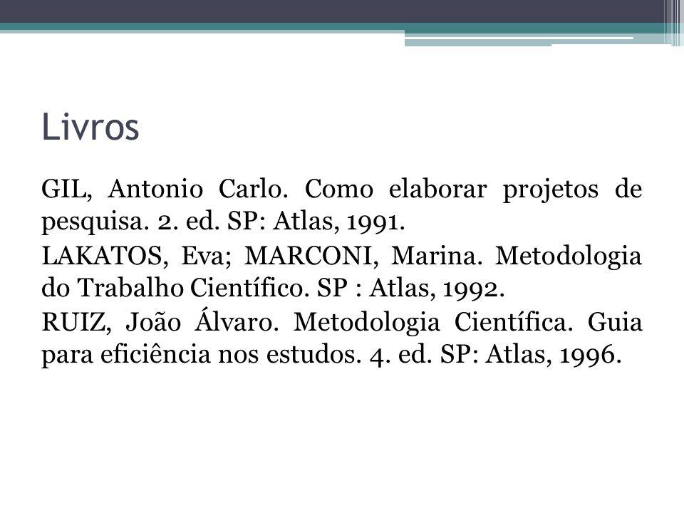 Livros GIL, Antonio Carlo. Como elaborar projetos de pesquisa. 2. ed. SP: Atlas, 1991. LAKATOS, Eva; MARCONI, Marina. Metodologia do Trabalho Científi