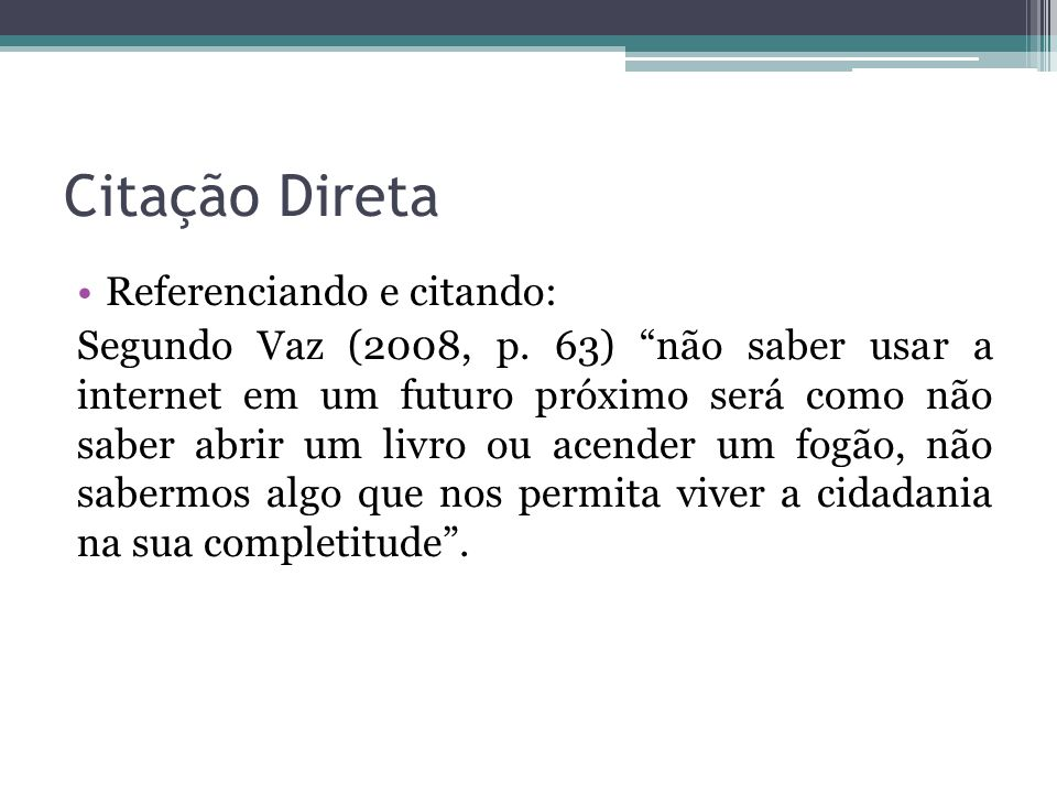 """Citação Direta Referenciando e citando: Segundo Vaz (2008, p. 63) """"não saber usar a internet em um futuro próximo será como não saber abrir um livro o"""