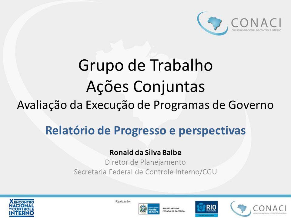 Grupo de Trabalho Ações Conjuntas Avaliação da Execução de Programas de Governo Relatório de Progresso e perspectivas Ronald da Silva Balbe Diretor de Planejamento Secretaria Federal de Controle Interno/CGU