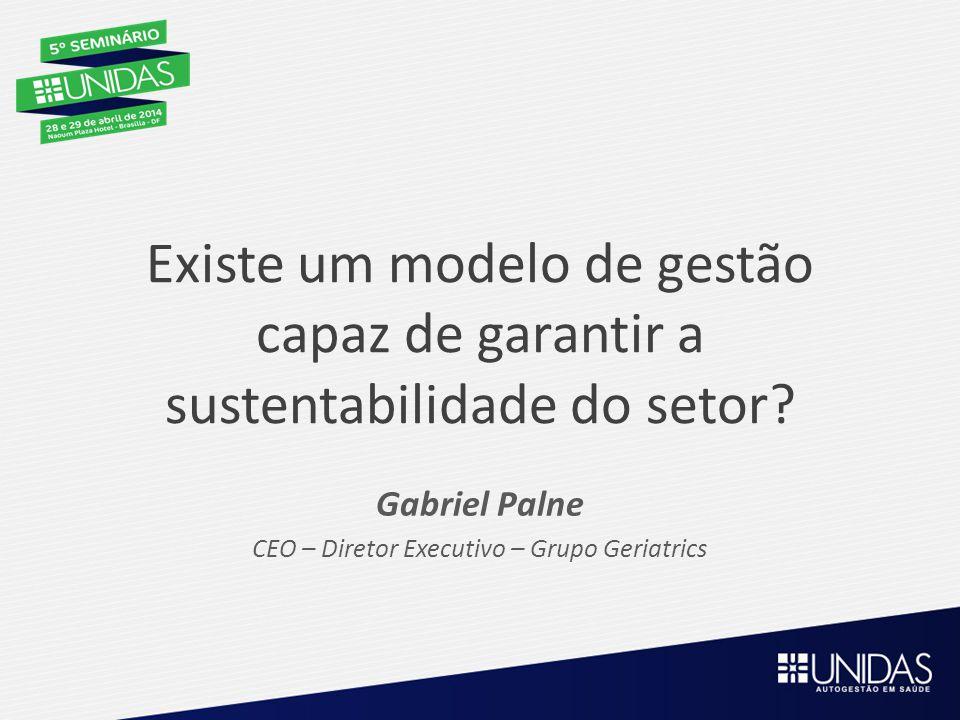 Existe um modelo de gestão capaz de garantir a sustentabilidade do setor? Gabriel Palne CEO – Diretor Executivo – Grupo Geriatrics
