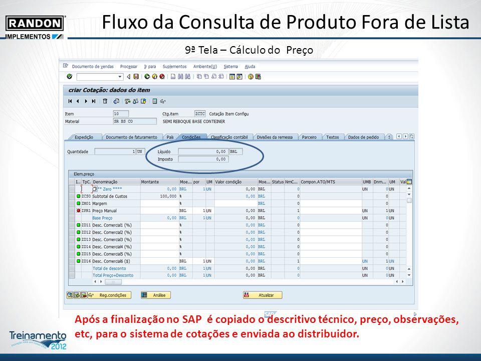 Fluxo da Consulta de Produto Fora de Lista 9ª Tela – Cálculo do Preço Após a finalização no SAP é copiado o descritivo técnico, preço, observações, etc, para o sistema de cotações e enviada ao distribuidor.