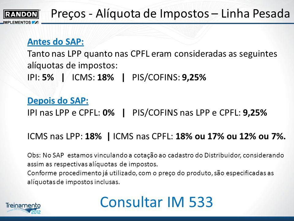 Preços - Alíquota de Impostos – Linha Pesada Antes do SAP: Tanto nas LPP quanto nas CPFL eram consideradas as seguintes alíquotas de impostos: IPI: 5% | ICMS: 18% | PIS/COFINS: 9,25% Depois do SAP: IPI nas LPP e CPFL: 0% | PIS/COFINS nas LPP e CPFL: 9,25% ICMS nas LPP: 18% | ICMS nas CPFL: 18% ou 17% ou 12% ou 7%.