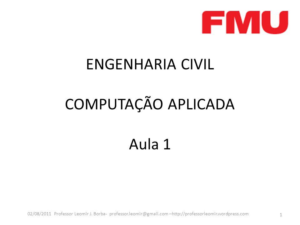 ENGENHARIA CIVIL COMPUTAÇÃO APLICADA Aula 1 1 02/08/2011 Professor Leomir J.