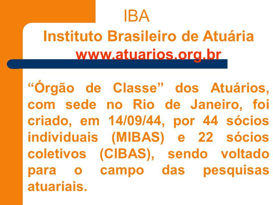 IBA Instituto Brasileiro de Atuária www.atuarios.org.br Órgão de Classe dos Atuários, com sede no Rio de Janeiro, foi criado, em 14/09/44, por 44 sócios individuais (MIBAS) e 22 sócios coletivos (CIBAS), sendo voltado para o campo das pesquisas atuariais.