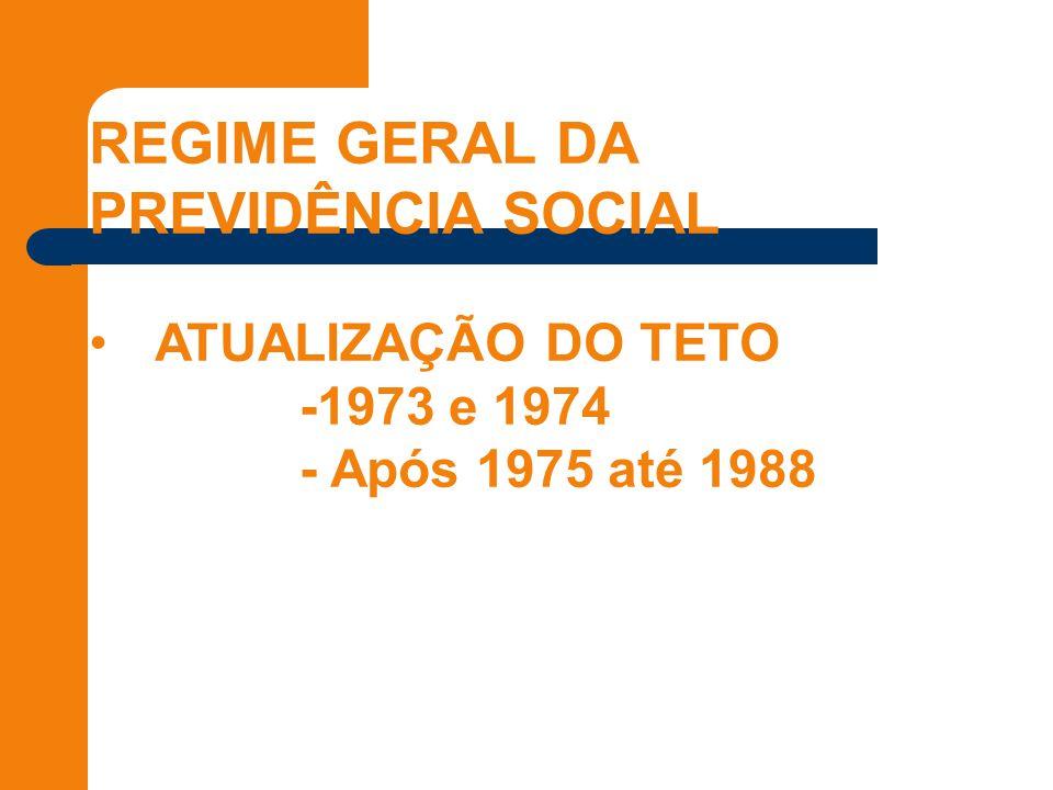 REGIME GERAL DA PREVIDÊNCIA SOCIAL ATUALIZAÇÃO DO TETO -1973 e 1974 - Após 1975 até 1988