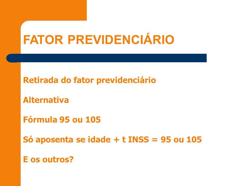 Retirada do fator previdenciário Alternativa Fórmula 95 ou 105 Só aposenta se idade + t INSS = 95 ou 105 E os outros?