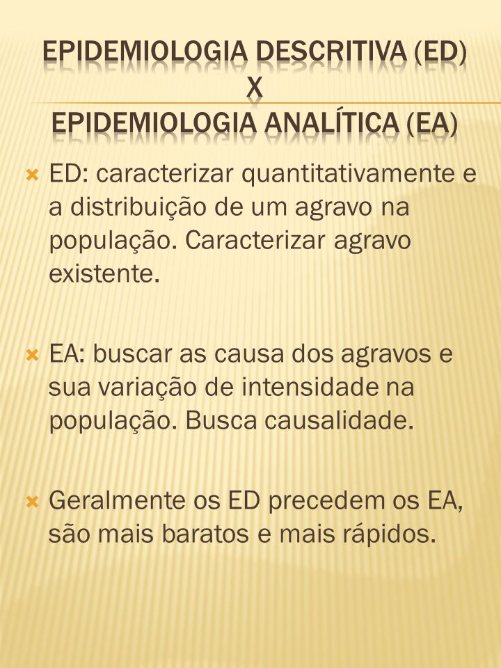  ED: caracterizar quantitativamente e a distribuição de um agravo na população. Caracterizar agravo existente.  EA: buscar as causa dos agravos e su