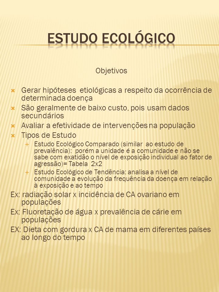 Objetivos  Gerar hipóteses etiológicas a respeito da ocorrência de determinada doença  São geralmente de baixo custo, pois usam dados secundários 