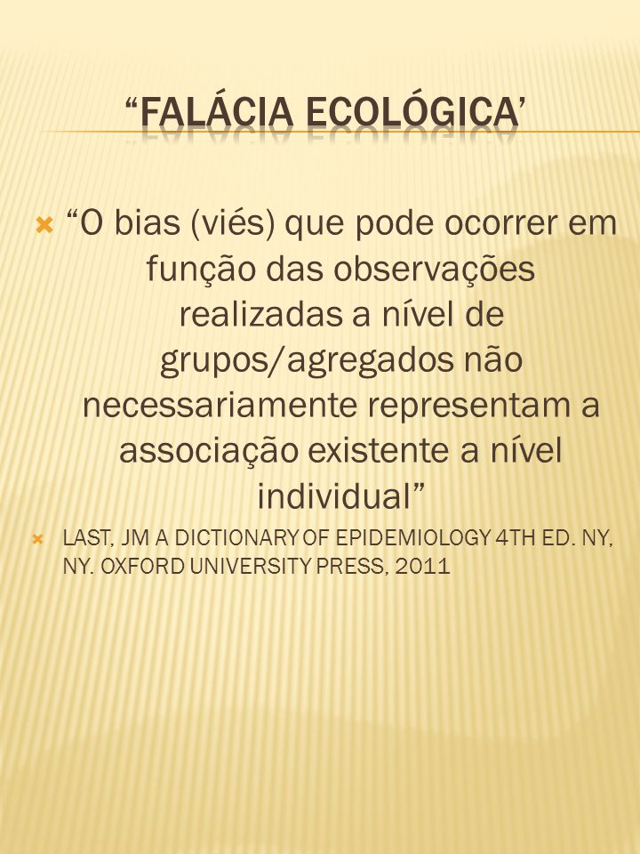  O bias (viés) que pode ocorrer em função das observações realizadas a nível de grupos/agregados não necessariamente representam a associação existente a nível individual  LAST, JM A DICTIONARY OF EPIDEMIOLOGY 4TH ED.