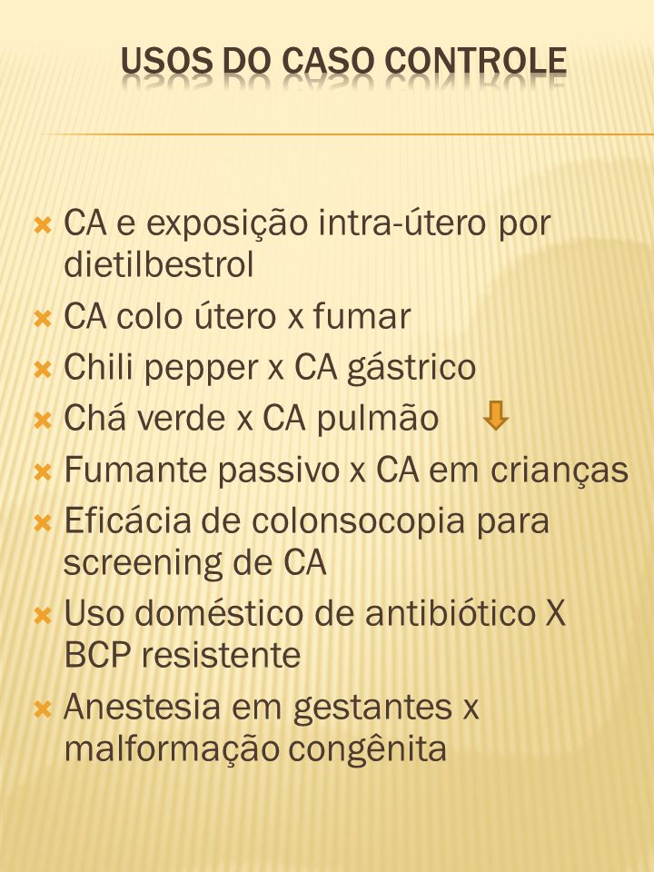  CA e exposição intra-útero por dietilbestrol  CA colo útero x fumar  Chili pepper x CA gástrico  Chá verde x CA pulmão  Fumante passivo x CA em