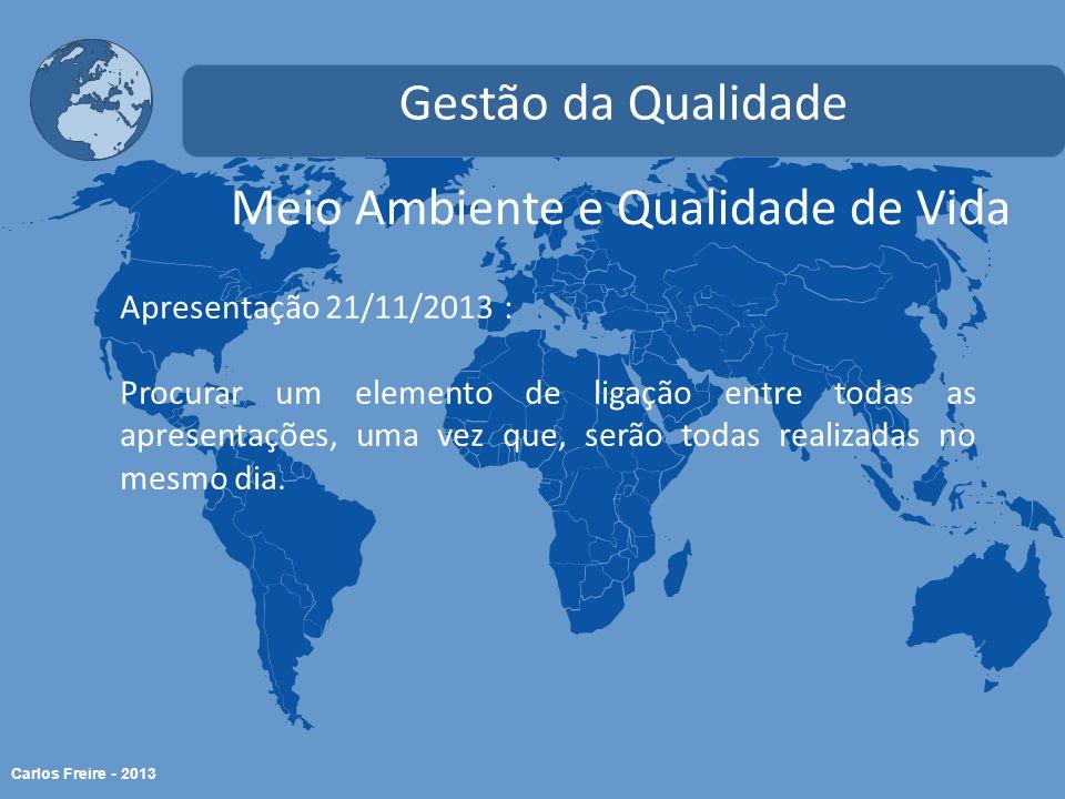 Carlos Freire - 2013 Meio Ambiente e Qualidade de Vida Gestão da Qualidade Apresentação 21/11/2013 : Procurar um elemento de ligação entre todas as apresentações, uma vez que, serão todas realizadas no mesmo dia.