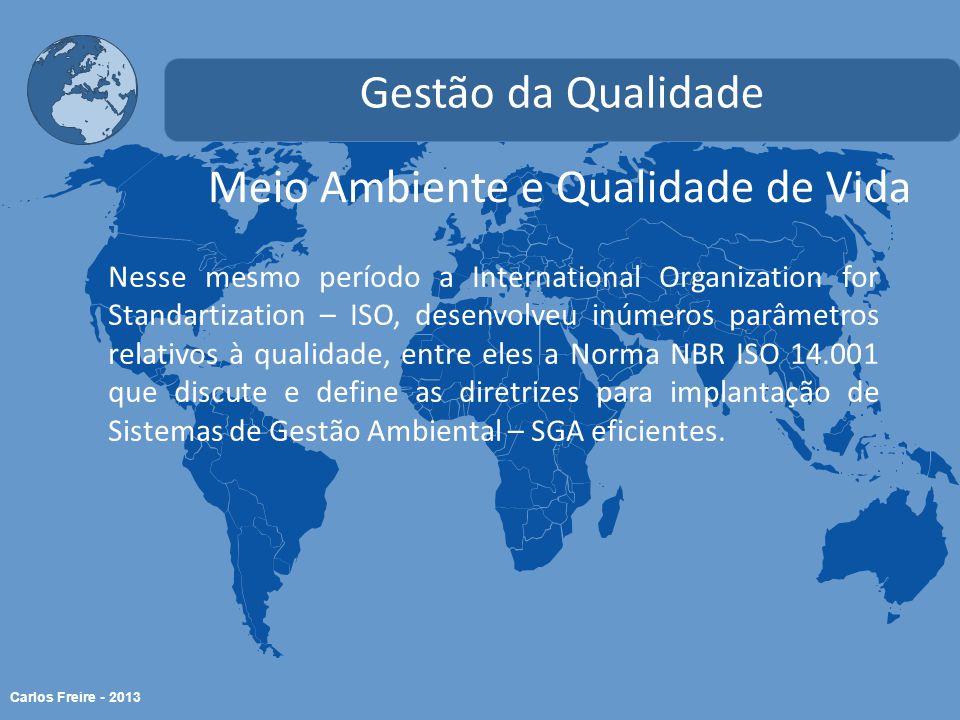Carlos Freire - 2013 Meio Ambiente e Qualidade de Vida Gestão da Qualidade Nesse mesmo período a International Organization for Standartization – ISO, desenvolveu inúmeros parâmetros relativos à qualidade, entre eles a Norma NBR ISO 14.001 que discute e define as diretrizes para implantação de Sistemas de Gestão Ambiental – SGA eficientes.