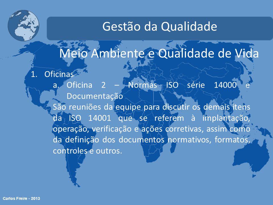 Carlos Freire - 2013 Meio Ambiente e Qualidade de Vida Gestão da Qualidade 1.Oficinas a.Oficina 2 – Normas ISO série 14000 e Documentação São reuniões da equipe para discutir os demais itens da ISO 14001 que se referem à implantação, operação, verificação e ações corretivas, assim como da definição dos documentos normativos, formatos, controles e outros.