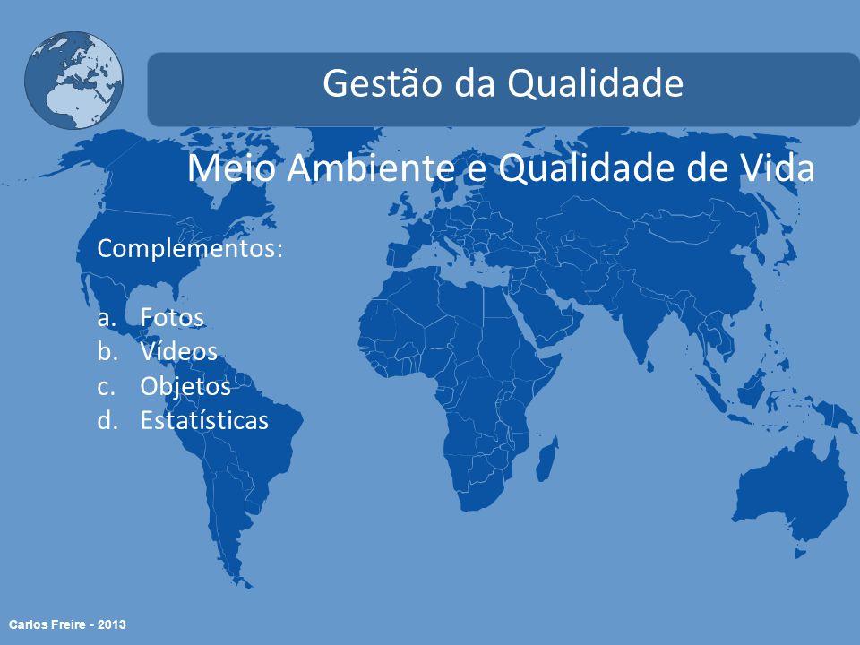 Carlos Freire - 2013 Meio Ambiente e Qualidade de Vida Gestão da Qualidade Complementos: a.Fotos b.Vídeos c.Objetos d.Estatísticas