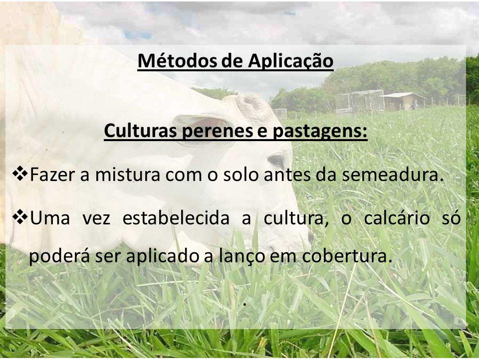 Métodos de Aplicação Culturas perenes e pastagens:  Fazer a mistura com o solo antes da semeadura.  Uma vez estabelecida a cultura, o calcário só po