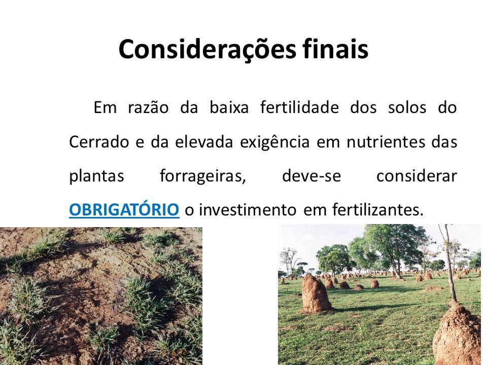 Considerações finais Em razão da baixa fertilidade dos solos do Cerrado e da elevada exigência em nutrientes das plantas forrageiras, deve-se consider