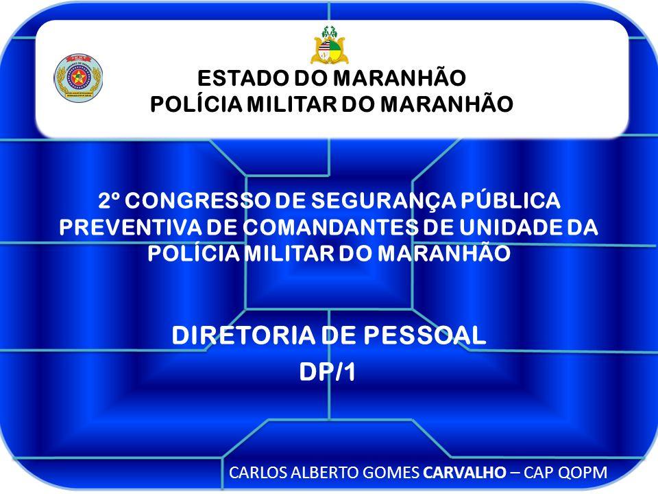 ESTADO DO MARANHÃO POLÍCIA MILITAR DO MARANHÃO ESTADO DO MARANHÃO POLÍCIA MILITAR DO MARANHÃO 2º CONGRESSO DE SEGURANÇA PÚBLICA PREVENTIVA DE COMANDANTES DE UNIDADE DA POLÍCIA MILITAR DO MARANHÃO CARLOS ALBERTO GOMES CARVALHO – CAP QOPM DIRETORIA DE PESSOAL DP/1