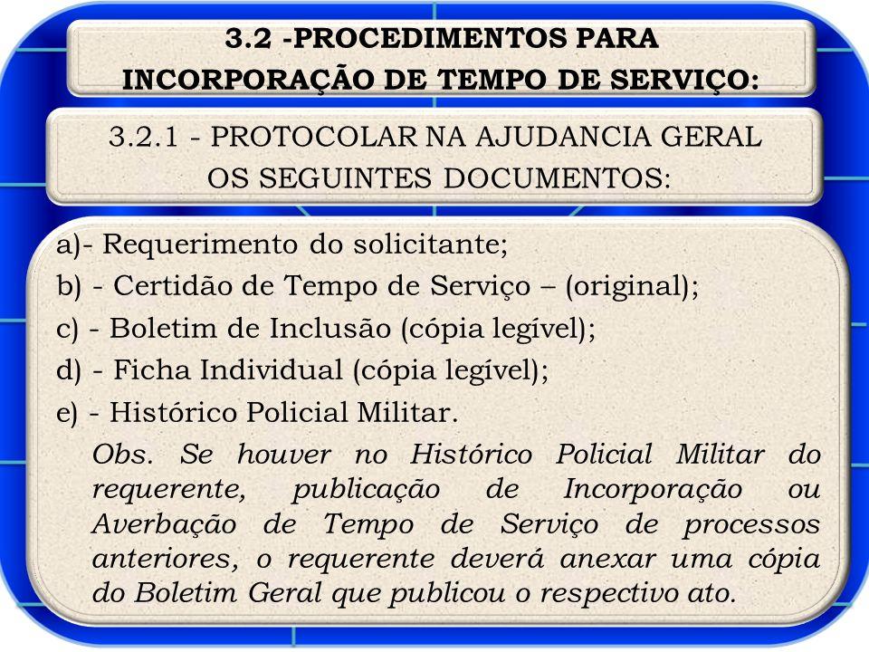 a)- Requerimento do solicitante; b) - Certidão de Tempo de Serviço – (original); c) - Boletim de Inclusão (cópia legível); d) - Ficha Individual (cópia legível); e) - Histórico Policial Militar.