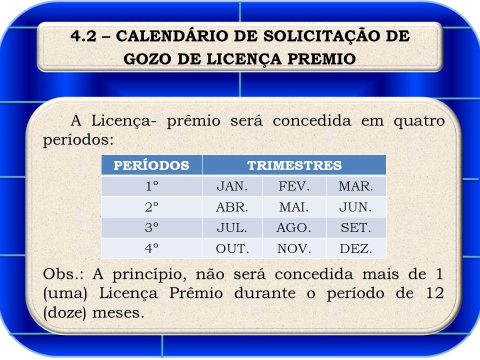 4.2 – CALENDÁRIO DE SOLICITAÇÃO DE GOZO DE LICENÇA PREMIO A Licença- prêmio será concedida em quatro períodos: Obs.: A princípio, não será concedida mais de 1 (uma) Licença Prêmio durante o período de 12 (doze) meses.