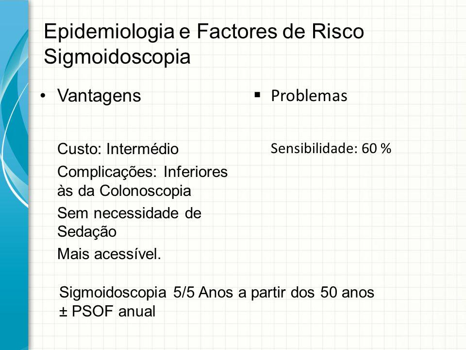 Epidemiologia e Factores de Risco Sigmoidoscopia Vantagens Custo: Intermédio Complicações: Inferiores às da Colonoscopia Sem necessidade de Sedação Ma