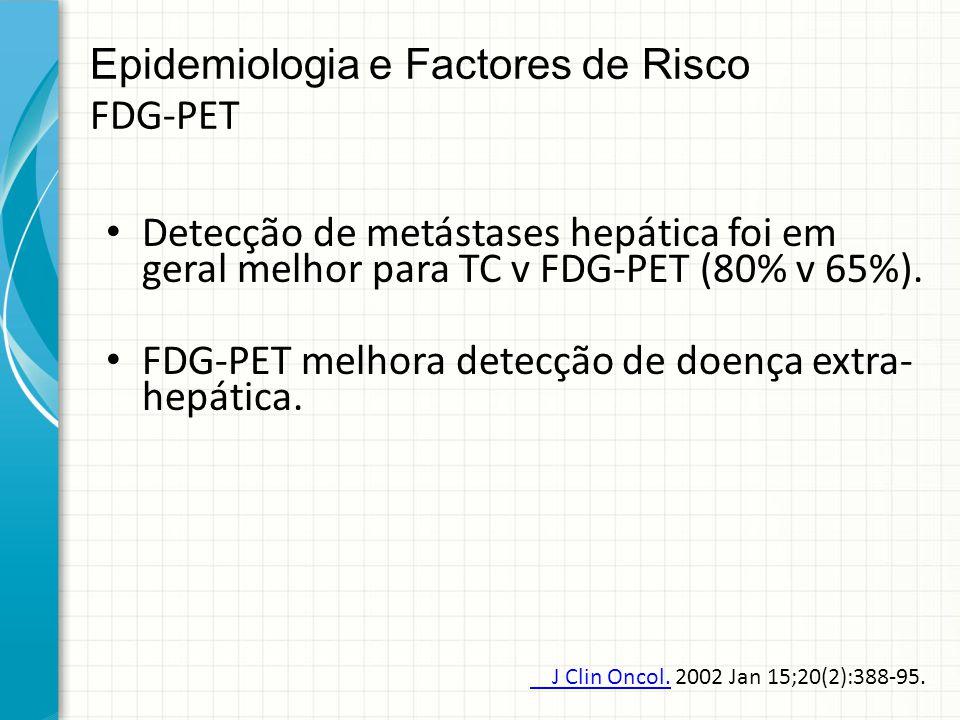 Epidemiologia e Factores de Risco FDG-PET Detecção de metástases hepática foi em geral melhor para TC v FDG-PET (80% v 65%). FDG-PET melhora detecção