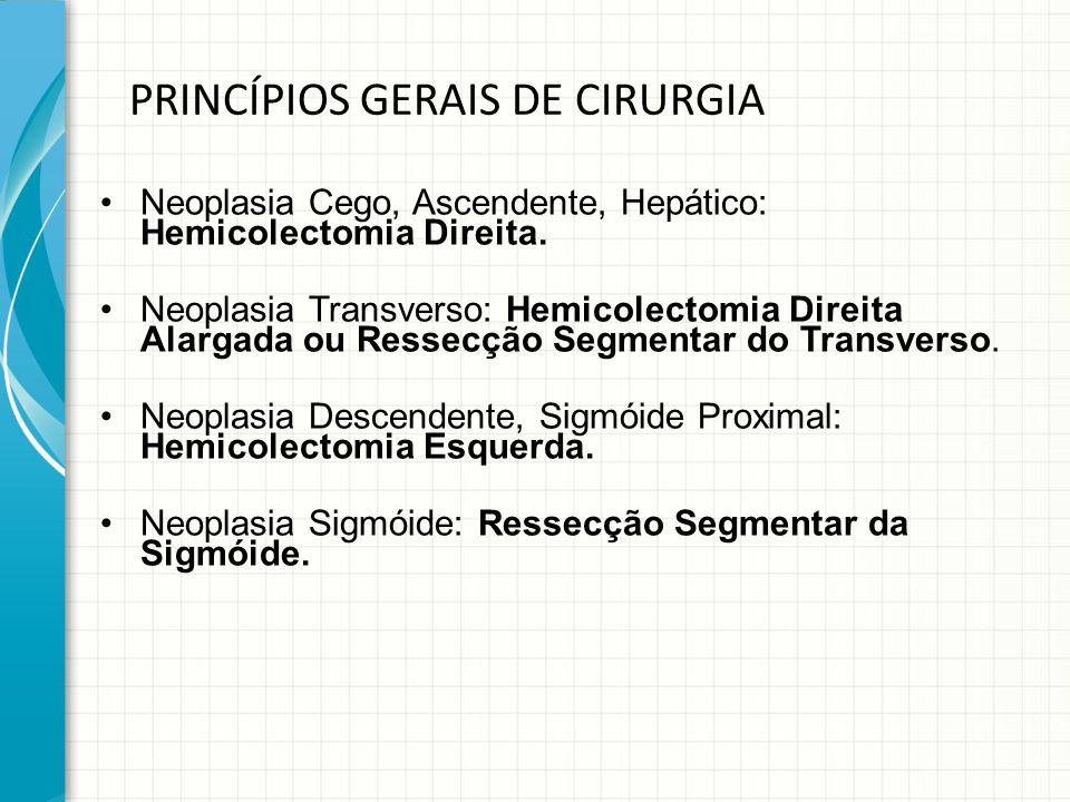 PRINCÍPIOS GERAIS DE CIRURGIA Neoplasia Cego, Ascendente, Hepático: Hemicolectomia Direita. Neoplasia Transverso: Hemicolectomia Direita Alargada ou R