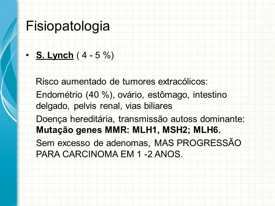 Fisiopatologia S. Lynch ( 4 - 5 %) Risco aumentado de tumores extracólicos: Endométrio (40 %), ovário, estômago, intestino delgado, pelvis renal, vias