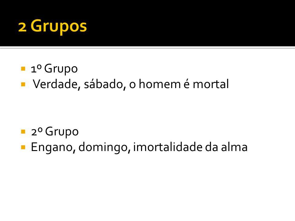  1º Grupo  Verdade, sábado, o homem é mortal  2º Grupo  Engano, domingo, imortalidade da alma