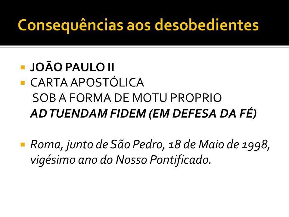  JOÃO PAULO II  CARTA APOSTÓLICA SOB A FORMA DE MOTU PROPRIO AD TUENDAM FIDEM (EM DEFESA DA FÉ)  Roma, junto de São Pedro, 18 de Maio de 1998, vigé