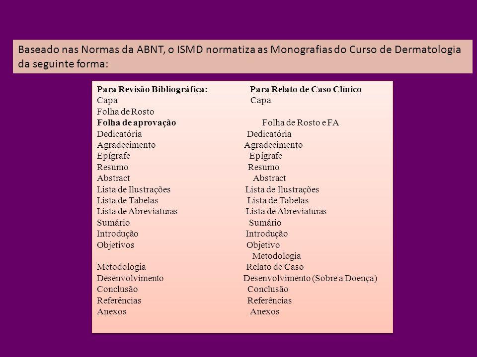 Baseado nas Normas da ABNT, o ISMD normatiza as Monografias do Curso de Dermatologia da seguinte forma: Para Revisão Bibliográfica: Para Relato de Cas