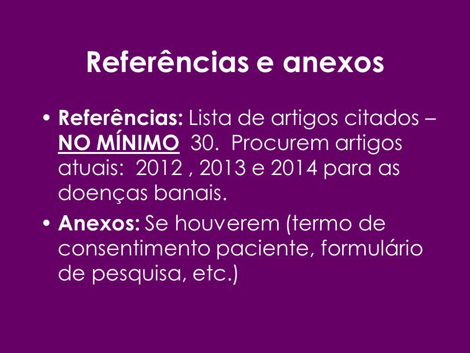 Referências e anexos Referências: Lista de artigos citados – NO MÍNIMO 30. Procurem artigos atuais: 2012, 2013 e 2014 para as doenças banais. Anexos: