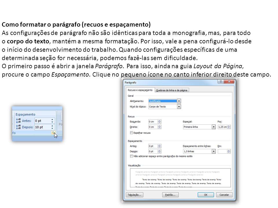 Como formatar o parágrafo (recuos e espaçamento) As configurações de parágrafo não são idênticas para toda a monografia, mas, para todo o corpo do tex
